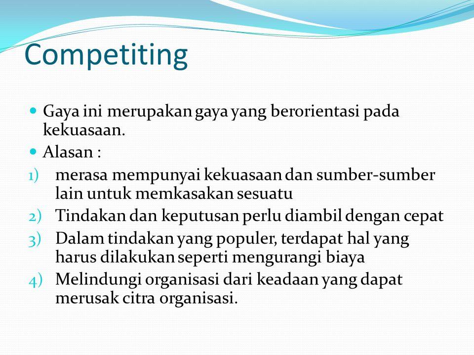 Competiting  Gaya ini merupakan gaya yang berorientasi pada kekuasaan.  Alasan : 1) merasa mempunyai kekuasaan dan sumber-sumber lain untuk memkasak