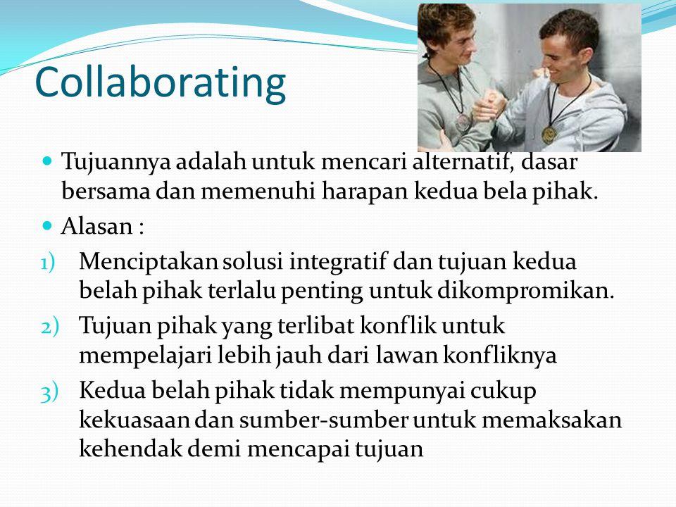 Collaborating  Tujuannya adalah untuk mencari alternatif, dasar bersama dan memenuhi harapan kedua bela pihak.  Alasan : 1) Menciptakan solusi integ