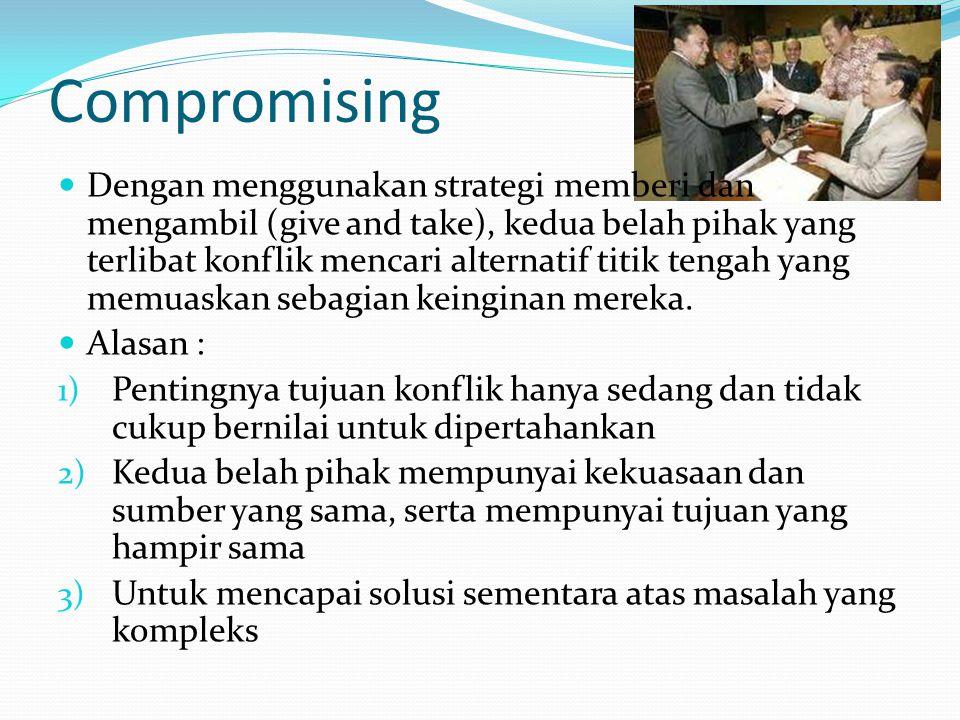 Compromising  Dengan menggunakan strategi memberi dan mengambil (give and take), kedua belah pihak yang terlibat konflik mencari alternatif titik ten