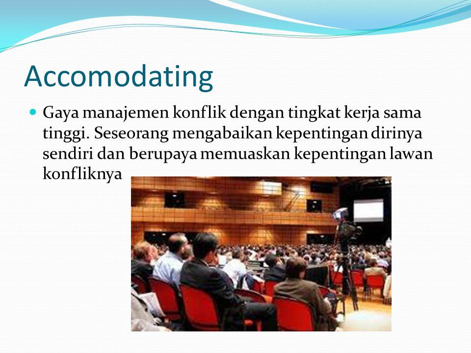 Accomodating  Gaya manajemen konflik dengan tingkat kerja sama tinggi. Seseorang mengabaikan kepentingan dirinya sendiri dan berupaya memuaskan kepen