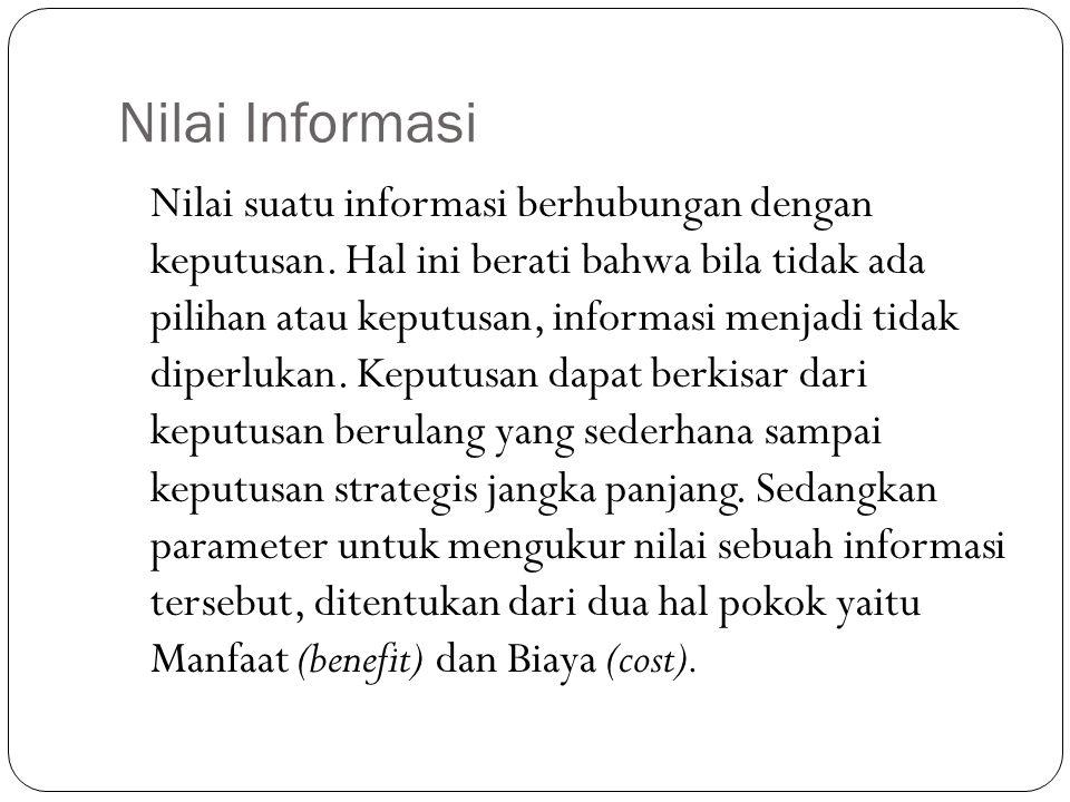 Nilai Informasi Nilai suatu informasi berhubungan dengan keputusan. Hal ini berati bahwa bila tidak ada pilihan atau keputusan, informasi menjadi tida