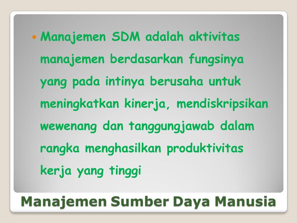 Manajemen Sumber Daya Manusia  Manajemen SDM adalah aktivitas manajemen berdasarkan fungsinya yang pada intinya berusaha untuk meningkatkan kinerja,