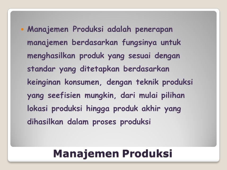 Manajemen Produksi  Manajemen Produksi adalah penerapan manajemen berdasarkan fungsinya untuk menghasilkan produk yang sesuai dengan standar yang dit