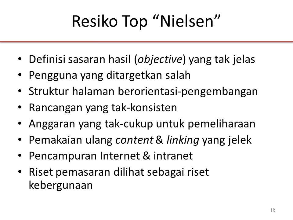 Resiko Top Nielsen • Definisi sasaran hasil (objective) yang tak jelas • Pengguna yang ditargetkan salah • Struktur halaman berorientasi-pengembangan • Rancangan yang tak-konsisten • Anggaran yang tak-cukup untuk pemeliharaan • Pemakaian ulang content & linking yang jelek • Pencampuran Internet & intranet • Riset pemasaran dilihat sebagai riset kebergunaan 16