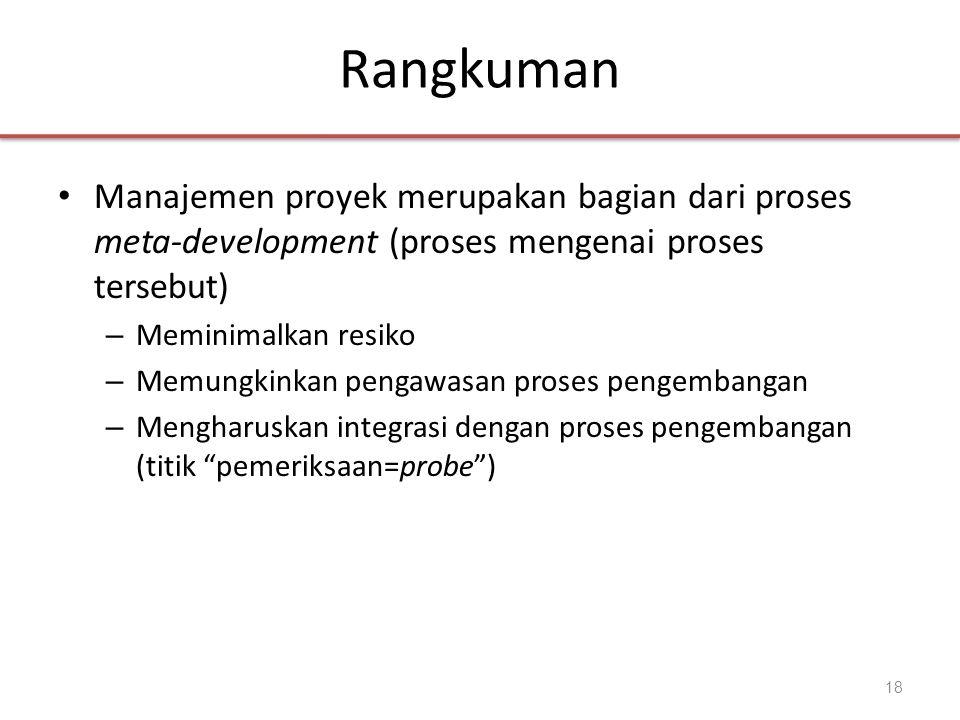 Rangkuman • Manajemen proyek merupakan bagian dari proses meta-development (proses mengenai proses tersebut) – Meminimalkan resiko – Memungkinkan pengawasan proses pengembangan – Mengharuskan integrasi dengan proses pengembangan (titik pemeriksaan=probe ) 18