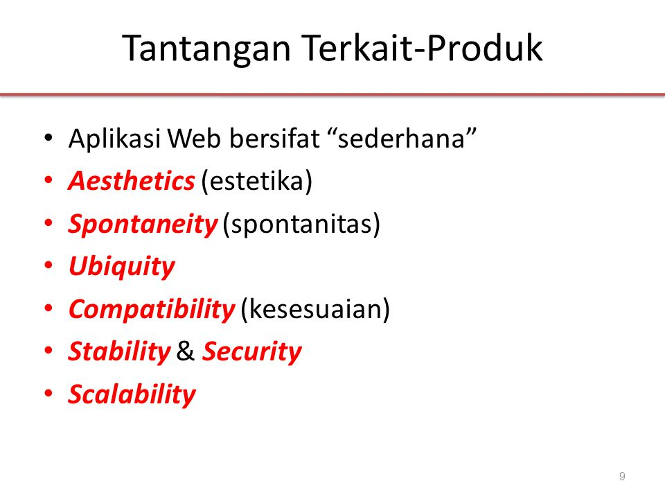 Tantangan Terkait-Produk • Aplikasi Web bersifat sederhana • Aesthetics (estetika) • Spontaneity (spontanitas) • Ubiquity • Compatibility (kesesuaian) • Stability & Security • Scalability 9