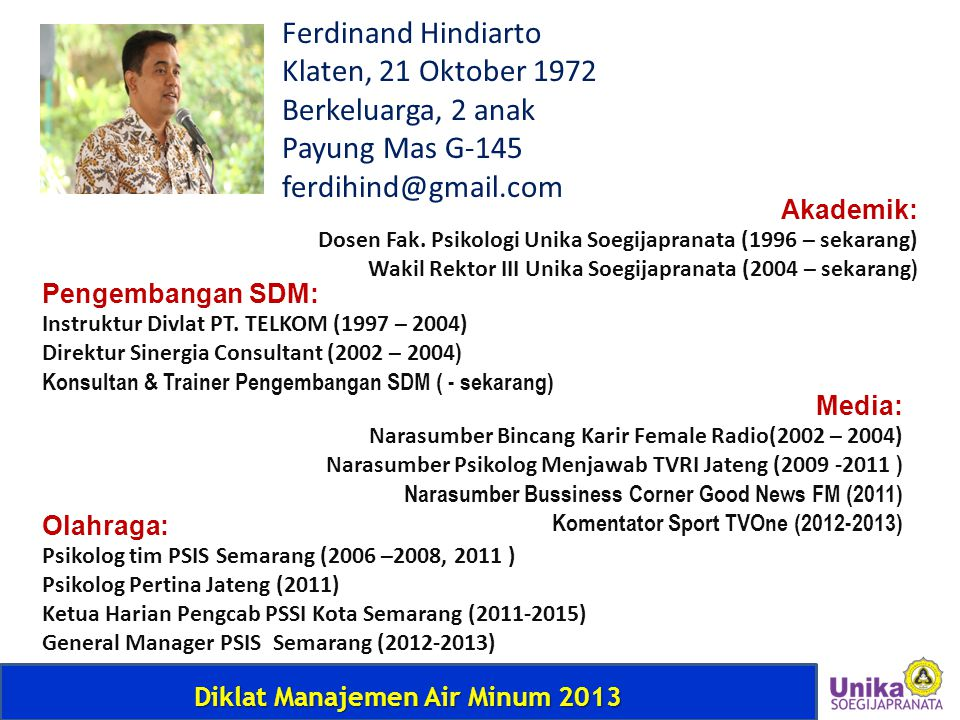 Diklat Manajemen Air Minum 2013 Ferdinand Hindiarto Klaten, 21 Oktober 1972 Berkeluarga, 2 anak Payung Mas G-145 ferdihind@gmail.com Akademik: Dosen F