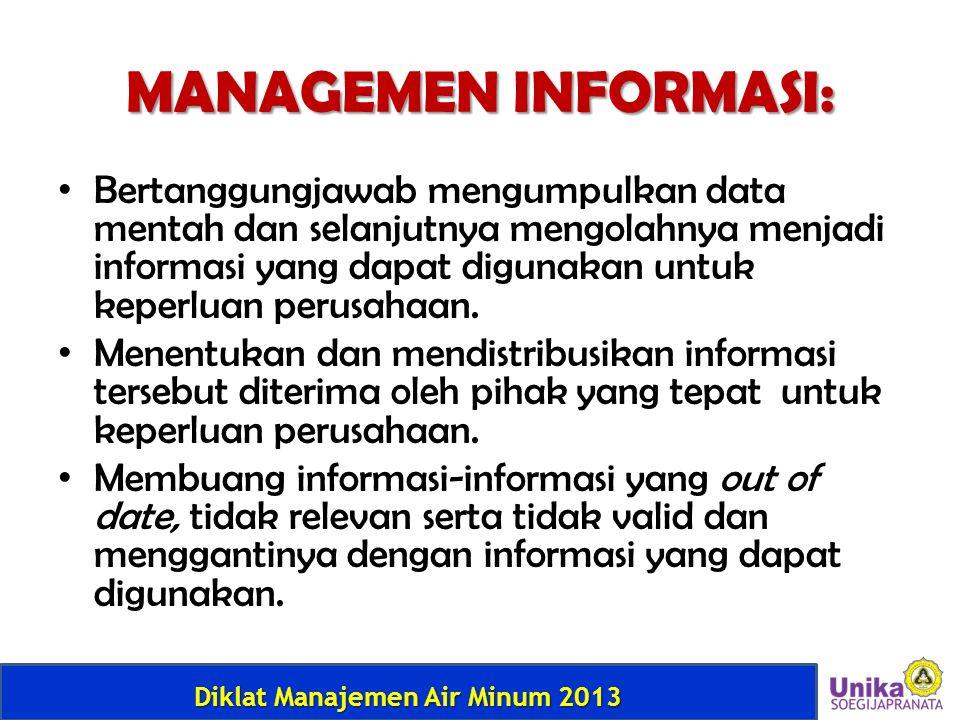 Diklat Manajemen Air Minum 2013 MANAGEMEN INFORMASI: • Bertanggungjawab mengumpulkan data mentah dan selanjutnya mengolahnya menjadi informasi yang da
