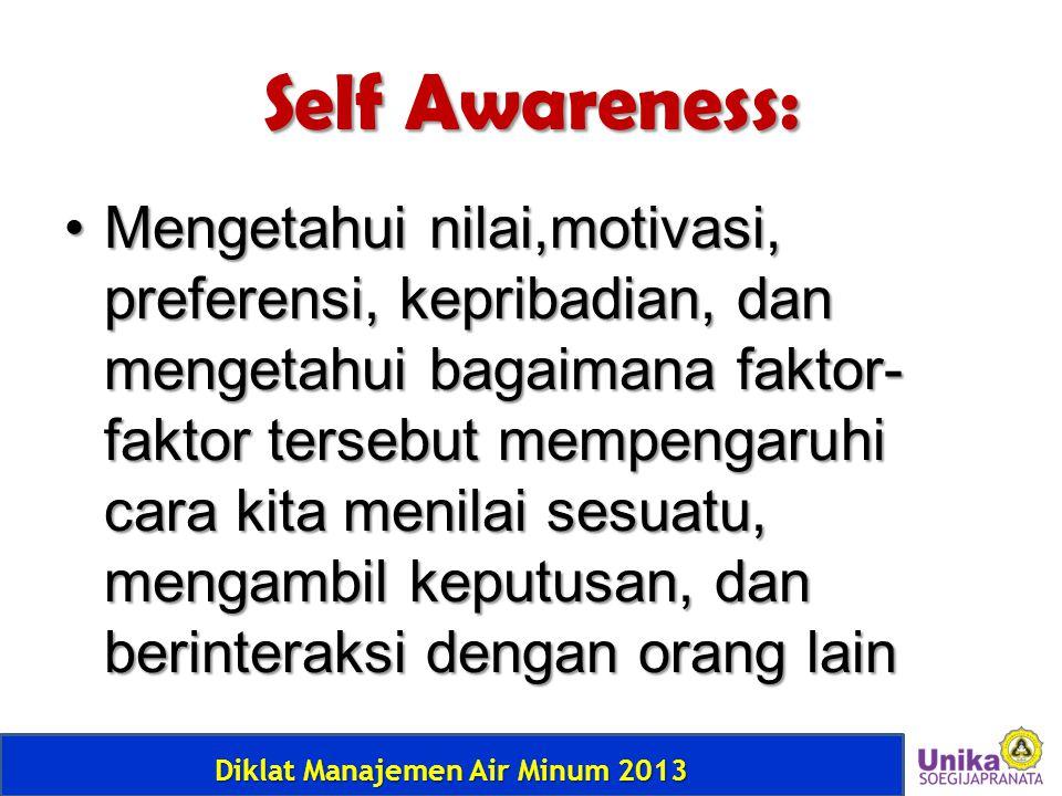 Diklat Manajemen Air Minum 2013 Self Awareness: • Mengetahui nilai,motivasi, preferensi, kepribadian, dan mengetahui bagaimana faktor- faktor tersebut
