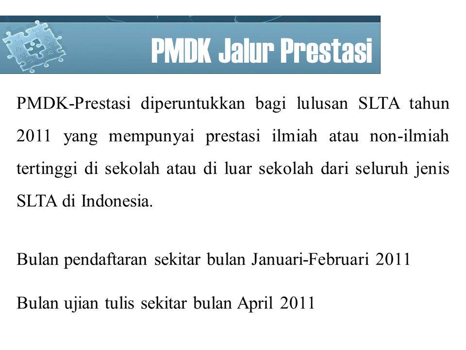 PMDK Jalur Prestasi PMDK-Prestasi diperuntukkan bagi lulusan SLTA tahun 2011 yang mempunyai prestasi ilmiah atau non-ilmiah tertinggi di sekolah atau di luar sekolah dari seluruh jenis SLTA di Indonesia.