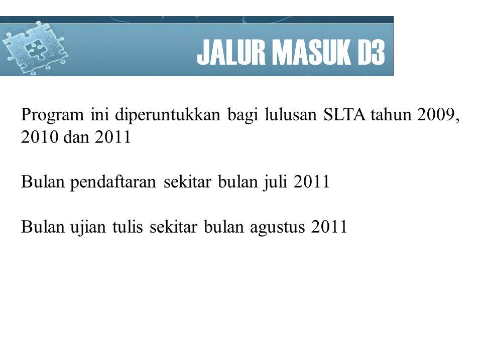 JALUR MASUK D3 Program ini diperuntukkan bagi lulusan SLTA tahun 2009, 2010 dan 2011 Bulan pendaftaran sekitar bulan juli 2011 Bulan ujian tulis sekitar bulan agustus 2011