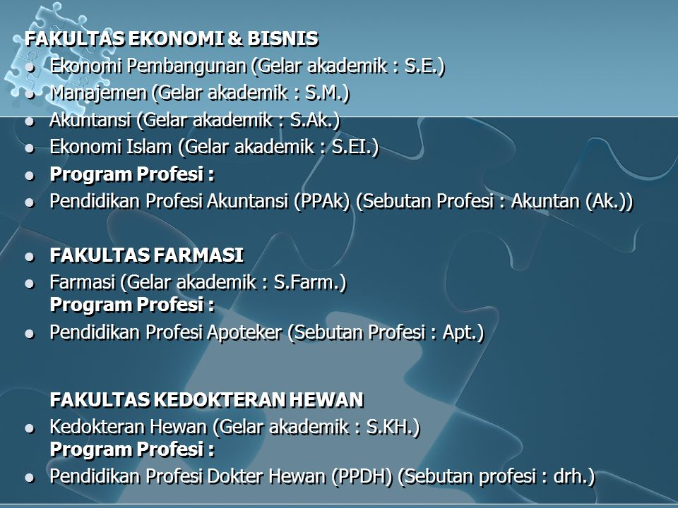 FAKULTAS EKONOMI & BISNIS  Ekonomi Pembangunan (Gelar akademik : S.E.)  Manajemen (Gelar akademik : S.M.)  Akuntansi (Gelar akademik : S.Ak.)  Ekonomi Islam (Gelar akademik : S.EI.)  Program Profesi :  Pendidikan Profesi Akuntansi (PPAk) (Sebutan Profesi : Akuntan (Ak.))  FAKULTAS FARMASI  Farmasi (Gelar akademik : S.Farm.) Program Profesi :  Pendidikan Profesi Apoteker (Sebutan Profesi : Apt.) FAKULTAS KEDOKTERAN HEWAN  Kedokteran Hewan (Gelar akademik : S.KH.) Program Profesi :  Pendidikan Profesi Dokter Hewan (PPDH) (Sebutan profesi : drh.) FAKULTAS EKONOMI & BISNIS  Ekonomi Pembangunan (Gelar akademik : S.E.)  Manajemen (Gelar akademik : S.M.)  Akuntansi (Gelar akademik : S.Ak.)  Ekonomi Islam (Gelar akademik : S.EI.)  Program Profesi :  Pendidikan Profesi Akuntansi (PPAk) (Sebutan Profesi : Akuntan (Ak.))  FAKULTAS FARMASI  Farmasi (Gelar akademik : S.Farm.) Program Profesi :  Pendidikan Profesi Apoteker (Sebutan Profesi : Apt.) FAKULTAS KEDOKTERAN HEWAN  Kedokteran Hewan (Gelar akademik : S.KH.) Program Profesi :  Pendidikan Profesi Dokter Hewan (PPDH) (Sebutan profesi : drh.)