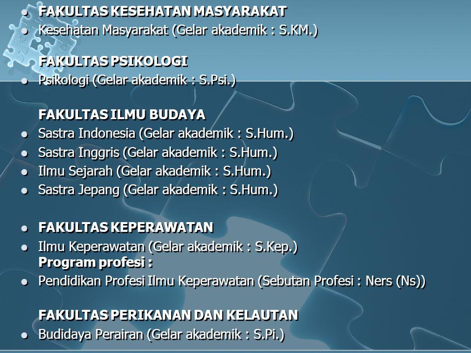  FAKULTAS KESEHATAN MASYARAKAT  Kesehatan Masyarakat (Gelar akademik : S.KM.) FAKULTAS PSIKOLOGI  Psikologi (Gelar akademik : S.Psi.) FAKULTAS ILMU BUDAYA  Sastra Indonesia (Gelar akademik : S.Hum.)  Sastra Inggris (Gelar akademik : S.Hum.)  Ilmu Sejarah (Gelar akademik : S.Hum.)  Sastra Jepang (Gelar akademik : S.Hum.)  FAKULTAS KEPERAWATAN  Ilmu Keperawatan (Gelar akademik : S.Kep.) Program profesi :  Pendidikan Profesi Ilmu Keperawatan (Sebutan Profesi : Ners (Ns)) FAKULTAS PERIKANAN DAN KELAUTAN  Budidaya Perairan (Gelar akademik : S.Pi.)  FAKULTAS KESEHATAN MASYARAKAT  Kesehatan Masyarakat (Gelar akademik : S.KM.) FAKULTAS PSIKOLOGI  Psikologi (Gelar akademik : S.Psi.) FAKULTAS ILMU BUDAYA  Sastra Indonesia (Gelar akademik : S.Hum.)  Sastra Inggris (Gelar akademik : S.Hum.)  Ilmu Sejarah (Gelar akademik : S.Hum.)  Sastra Jepang (Gelar akademik : S.Hum.)  FAKULTAS KEPERAWATAN  Ilmu Keperawatan (Gelar akademik : S.Kep.) Program profesi :  Pendidikan Profesi Ilmu Keperawatan (Sebutan Profesi : Ners (Ns)) FAKULTAS PERIKANAN DAN KELAUTAN  Budidaya Perairan (Gelar akademik : S.Pi.)