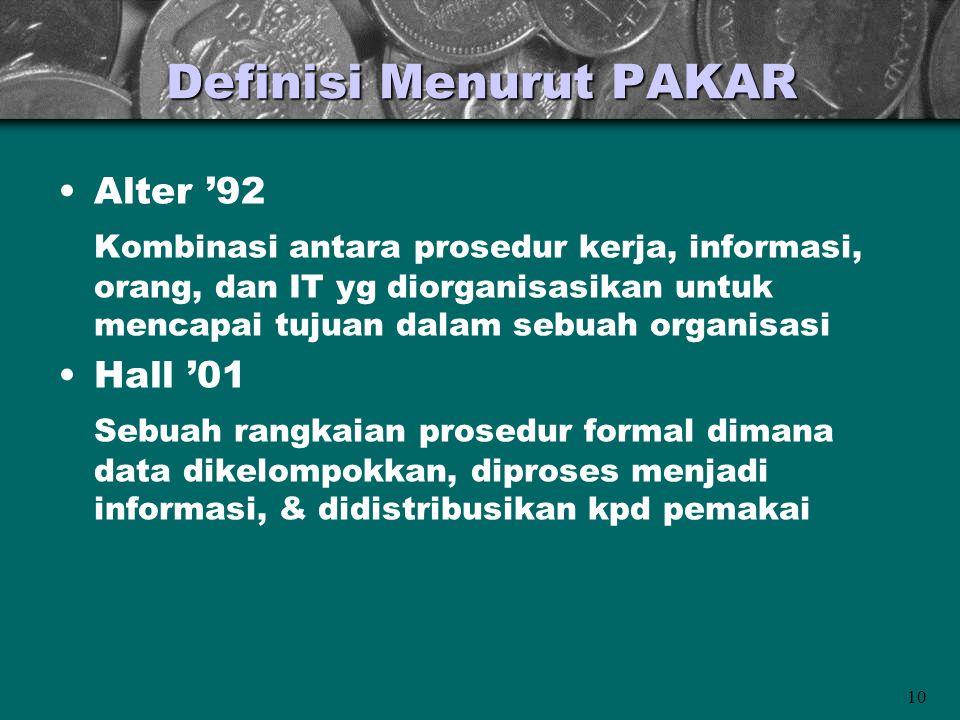 10 Definisi Menurut PAKAR •Alter '92 Kombinasi antara prosedur kerja, informasi, orang, dan IT yg diorganisasikan untuk mencapai tujuan dalam sebuah organisasi •Hall '01 Sebuah rangkaian prosedur formal dimana data dikelompokkan, diproses menjadi informasi, & didistribusikan kpd pemakai