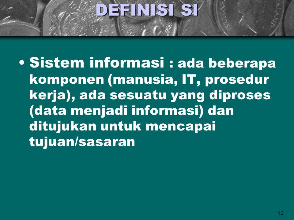 12 DEFINISI SI •Sistem informasi : ada beberapa komponen (manusia, IT, prosedur kerja), ada sesuatu yang diproses (data menjadi informasi) dan ditujukan untuk mencapai tujuan/sasaran