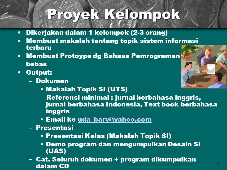 4 Proyek Kelompok •Dikerjakan dalam 1 kelompok (2-3 orang) •Membuat makalah tentang topik sistem informasi terbaru •Membuat Protoype dg Bahasa Pemrograman bebas •Output: –Dokumen •Makalah Topik SI (UTS) Referensi minimal : jurnal berbahasa inggris, jurnal berbahasa Indonesia, Text book berbahasa inggris •Email ke uda_bary@yahoo.comuda_bary@yahoo.com –Presentasi •Presentasi Kelas (Makalah Topik SI) •Demo program dan mengumpulkan Desain SI (UAS) –Cat.