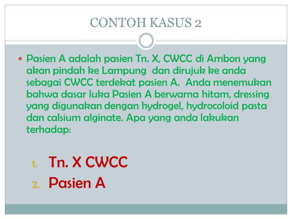 CONTOH KASUS 2  Pasien A adalah pasien Tn. X, CWCC di Ambon yang akan pindah ke Lampung dan dirujuk ke anda sebagai CWCC terdekat pasien A. Anda mene