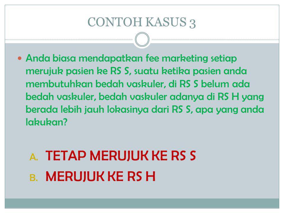 CONTOH KASUS 3  Anda biasa mendapatkan fee marketing setiap merujuk pasien ke RS S, suatu ketika pasien anda membutuhkan bedah vaskuler, di RS S belu