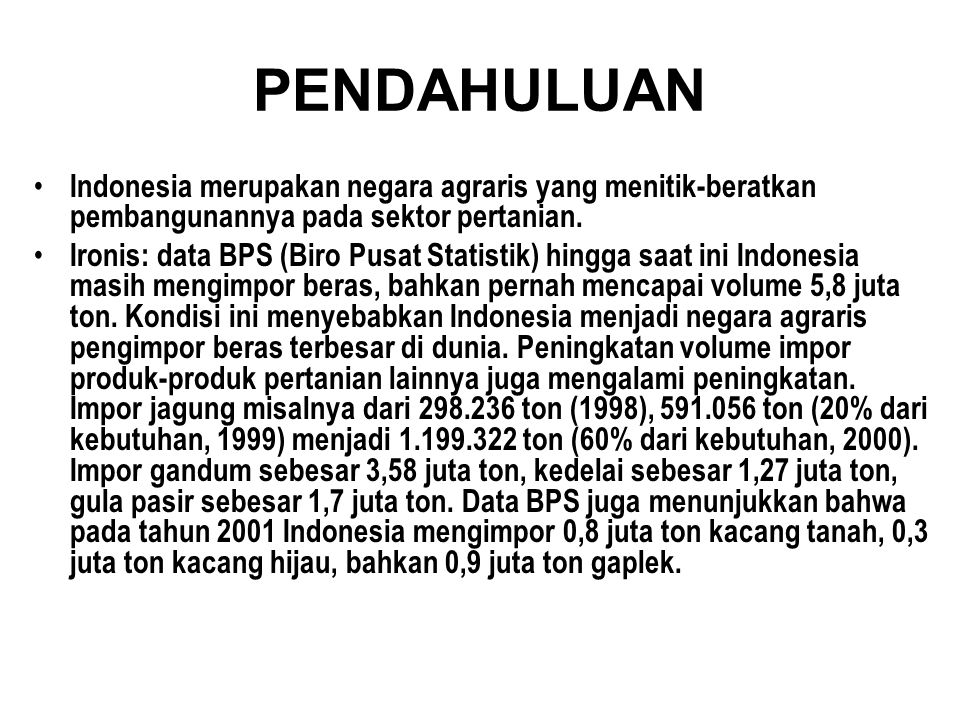 PENDAHULUAN • Indonesia merupakan negara agraris yang menitik-beratkan pembangunannya pada sektor pertanian. • Ironis: data BPS (Biro Pusat Statistik)