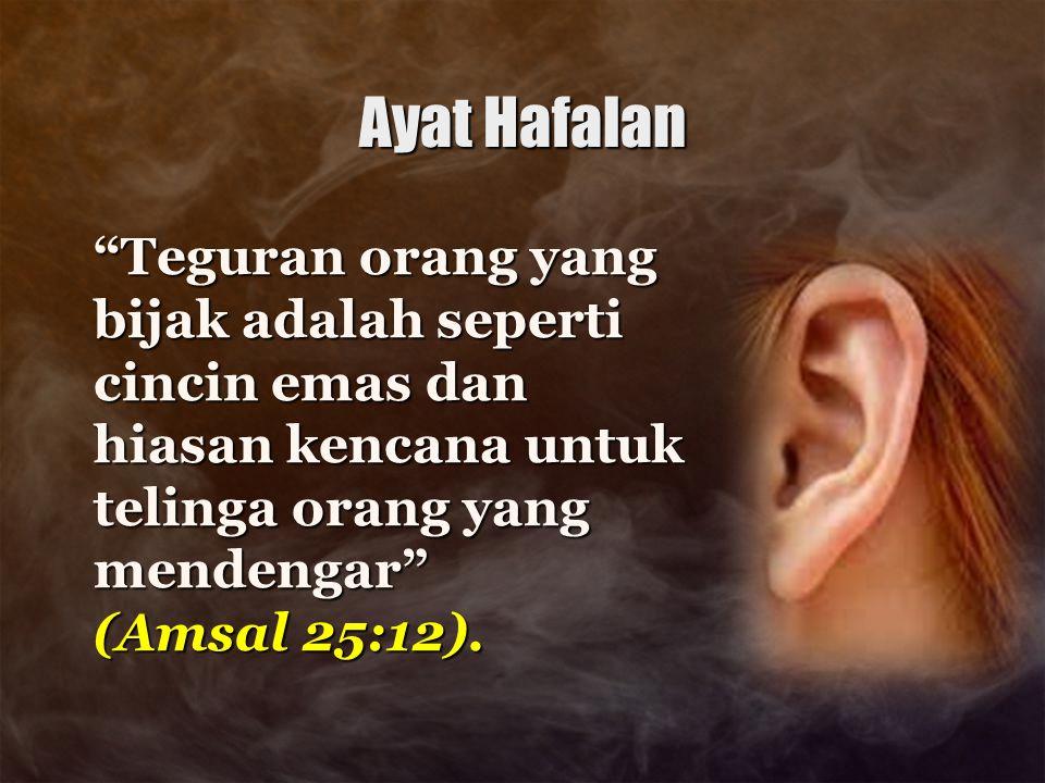 "Ayat Hafalan ""Teguran orang yang bijak adalah seperti cincin emas dan hiasan kencana untuk telinga orang yang mendengar"" (Amsal 25:12)."