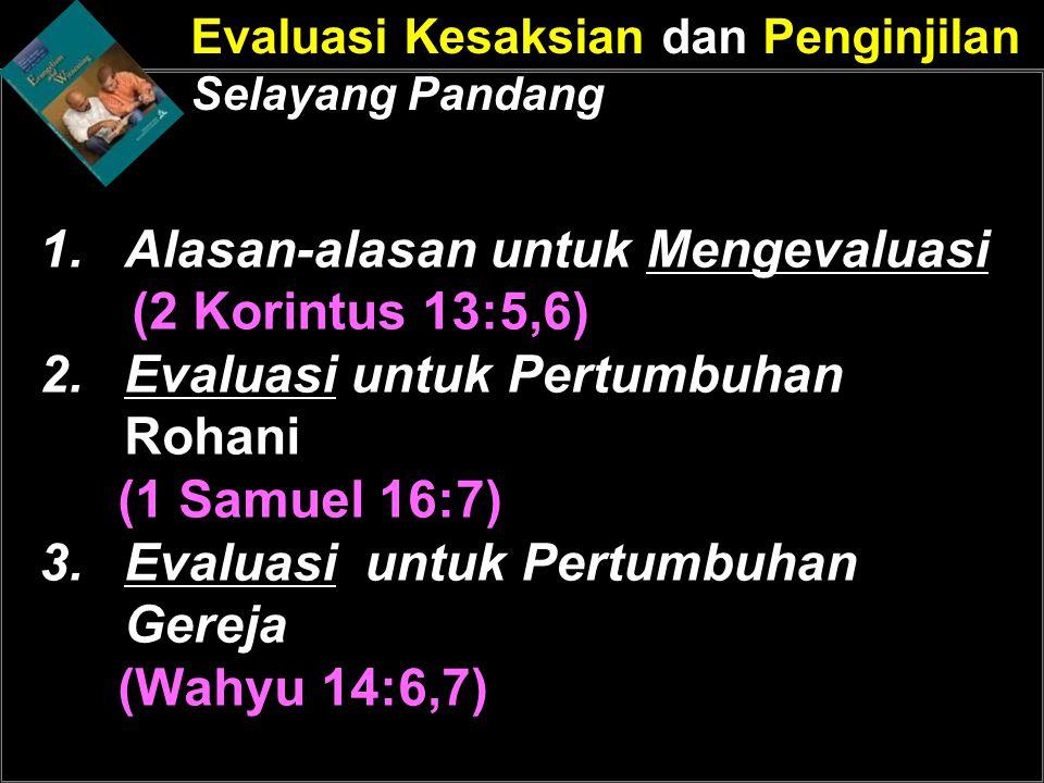 Evaluasi Kesaksian dan Penginjilan Selayang Pandang 1.Alasan-alasan untuk Mengevaluasi (2 Korintus 13:5,6) 2.Evaluasi untuk Pertumbuhan Rohani (1 Samu