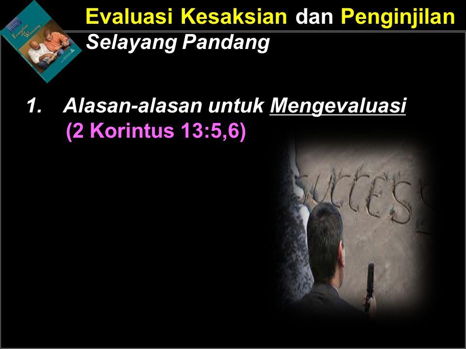 Evaluasi Kesaksian dan Penginjilan Selayang Pandang 1.Alasan-alasan untuk Mengevaluasi (2 Korintus 13:5,6)