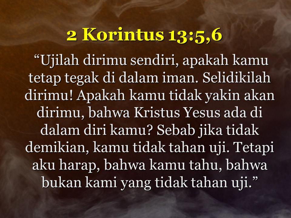 """2 Korintus 13:5,6 """"Ujilah dirimu sendiri, apakah kamu tetap tegak di dalam iman. Selidikilah dirimu! Apakah kamu tidak yakin akan dirimu, bahwa Kristu"""