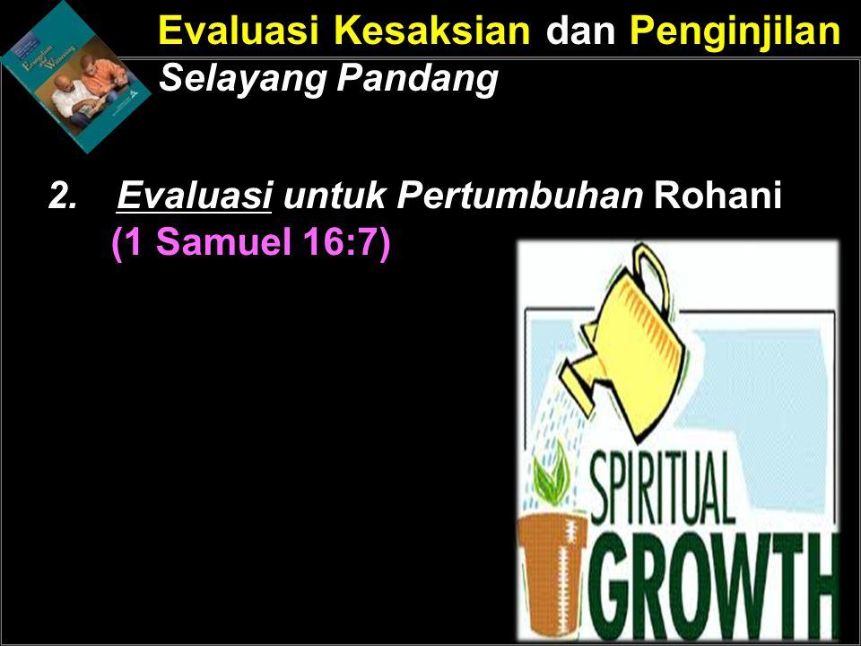 Evaluasi Kesaksian dan Penginjilan Selayang Pandang 2.Evaluasi untuk Pertumbuhan Rohani (1 Samuel 16:7)