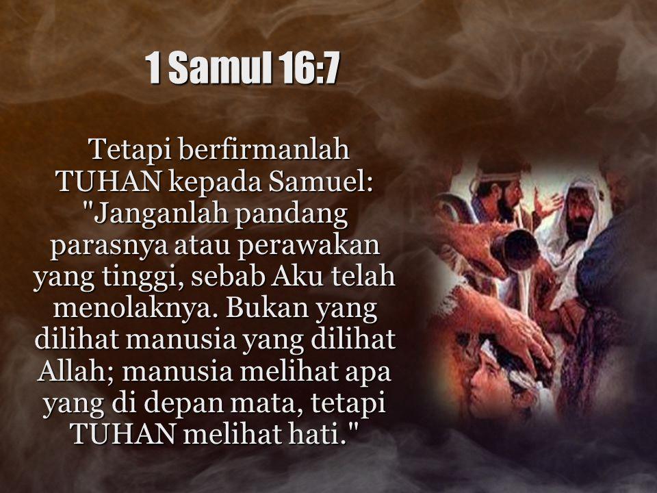 1 Samul 16:7 Tetapi berfirmanlah TUHAN kepada Samuel: