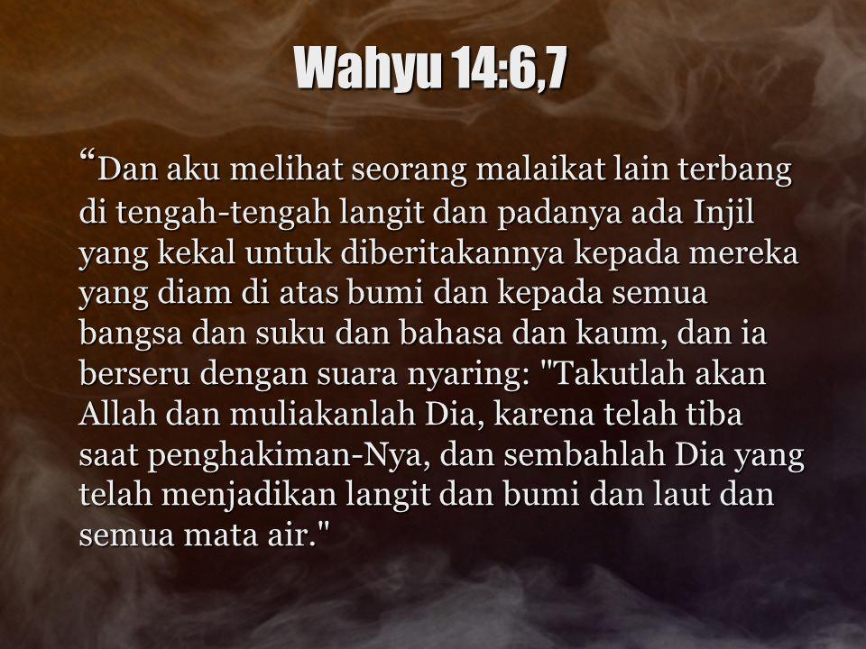 """Wahyu 14:6,7 """" Dan aku melihat seorang malaikat lain terbang di tengah-tengah langit dan padanya ada Injil yang kekal untuk diberitakannya kepada mere"""