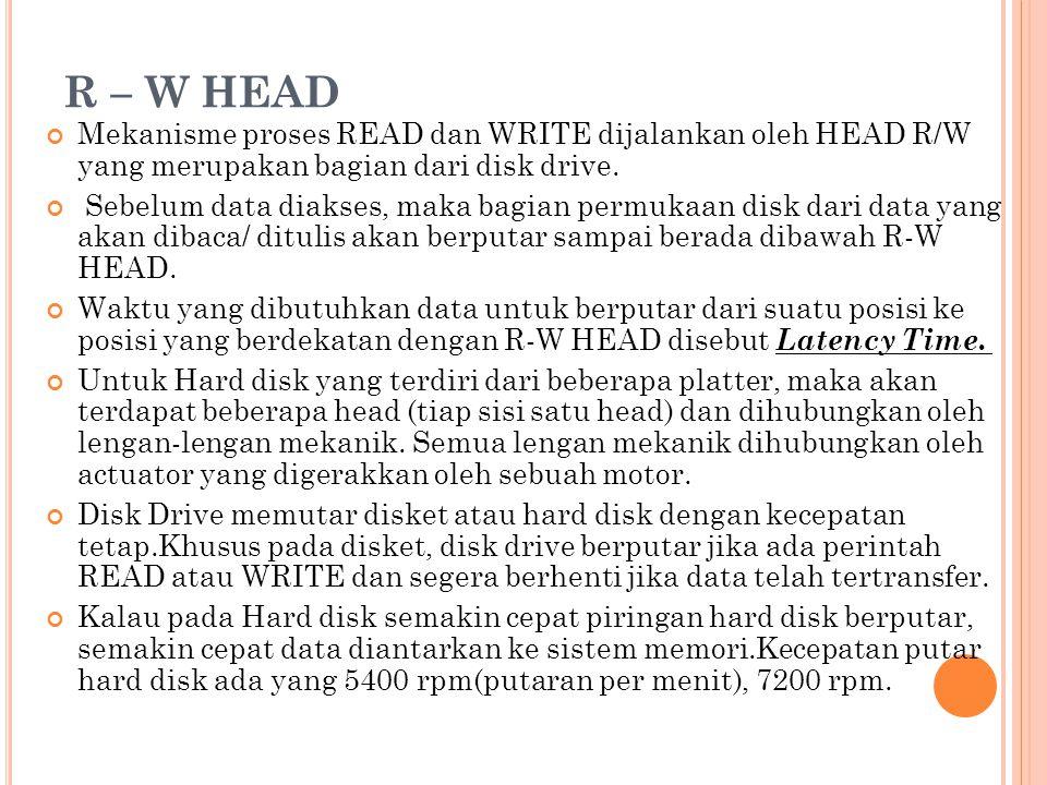 R – W HEAD Mekanisme proses READ dan WRITE dijalankan oleh HEAD R/W yang merupakan bagian dari disk drive. Sebelum data diakses, maka bagian permukaan