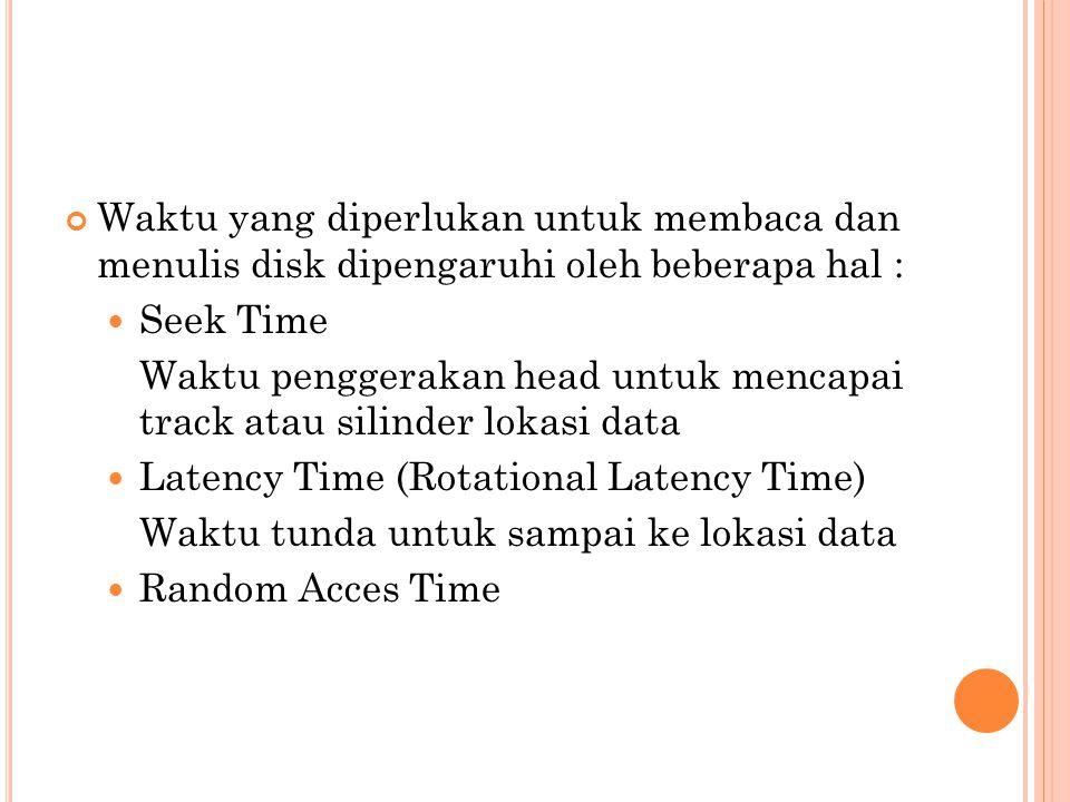 Waktu yang diperlukan untuk membaca dan menulis disk dipengaruhi oleh beberapa hal :  Seek Time Waktu penggerakan head untuk mencapai track atau sili