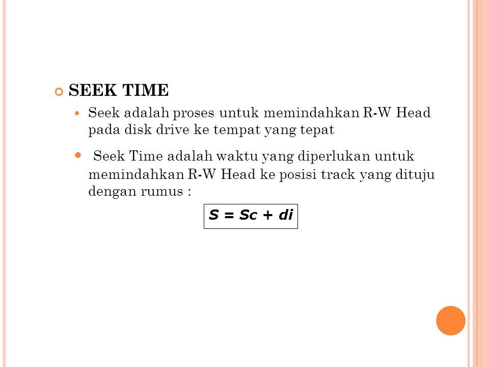 SEEK TIME  Seek adalah proses untuk memindahkan R-W Head pada disk drive ke tempat yang tepat  Seek Time adalah waktu yang diperlukan untuk memindah