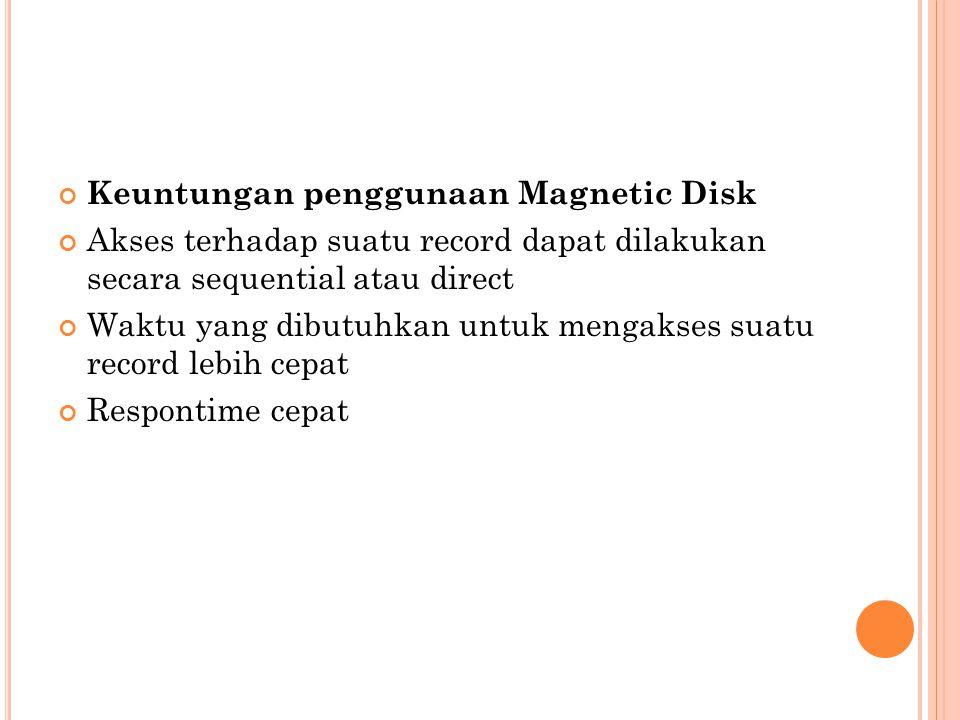 Keuntungan penggunaan Magnetic Disk Akses terhadap suatu record dapat dilakukan secara sequential atau direct Waktu yang dibutuhkan untuk mengakses su