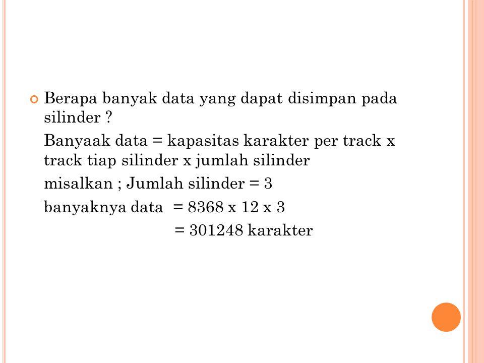 Berapa banyak data yang dapat disimpan pada silinder ? Banyaak data = kapasitas karakter per track x track tiap silinder x jumlah silinder misalkan ;