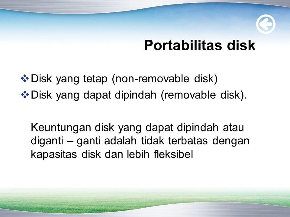 Portabilitas disk  Disk yang tetap (non-removable disk)  Disk yang dapat dipindah (removable disk).