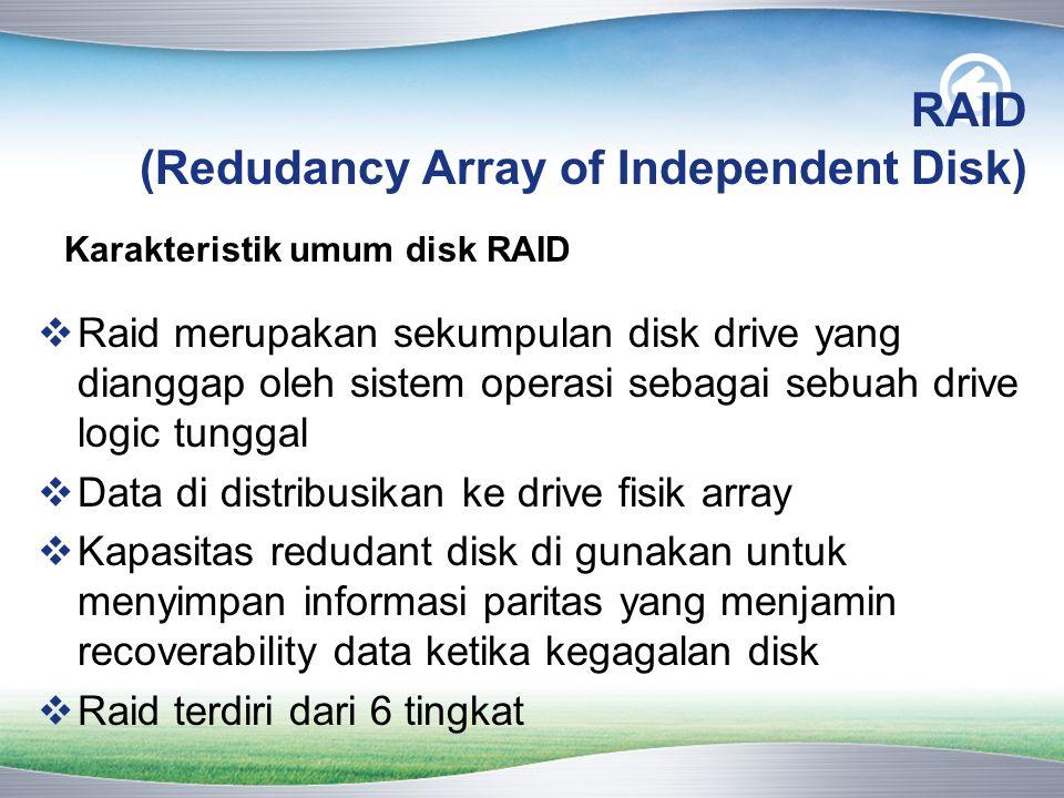 RAID (Redudancy Array of Independent Disk)  Raid merupakan sekumpulan disk drive yang dianggap oleh sistem operasi sebagai sebuah drive logic tunggal  Data di distribusikan ke drive fisik array  Kapasitas redudant disk di gunakan untuk menyimpan informasi paritas yang menjamin recoverability data ketika kegagalan disk  Raid terdiri dari 6 tingkat Karakteristik umum disk RAID