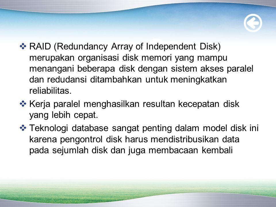  RAID (Redundancy Array of Independent Disk) merupakan organisasi disk memori yang mampu menangani beberapa disk dengan sistem akses paralel dan redudansi ditambahkan untuk meningkatkan reliabilitas.