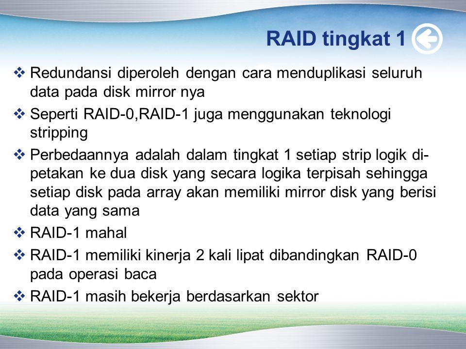 RAID tingkat 1  Redundansi diperoleh dengan cara menduplikasi seluruh data pada disk mirror nya  Seperti RAID-0,RAID-1 juga menggunakan teknologi stripping  Perbedaannya adalah dalam tingkat 1 setiap strip logik di- petakan ke dua disk yang secara logika terpisah sehingga setiap disk pada array akan memiliki mirror disk yang berisi data yang sama  RAID-1 mahal  RAID-1 memiliki kinerja 2 kali lipat dibandingkan RAID-0 pada operasi baca  RAID-1 masih bekerja berdasarkan sektor