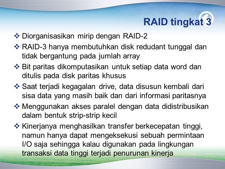 RAID tingkat 3  Diorganisasikan mirip dengan RAID-2  RAID-3 hanya membutuhkan disk redudant tunggal dan tidak bergantung pada jumlah array  Bit paritas dikomputasikan untuk setiap data word dan ditulis pada disk paritas khusus  Saat terjadi kegagalan drive, data disusun kembali dari sisa data yang masih baik dan dari informasi paritasnya  Menggunakan akses paralel dengan data didistribusikan dalam bentuk strip-strip kecil  Kinerjanya menghasilkan transfer berkecepatan tinggi, namun hanya dapat mengeksekusi sebuah permintaan I/O saja sehingga kalau digunakan pada lingkungan transaksi data tinggi terjadi penurunan kinerja