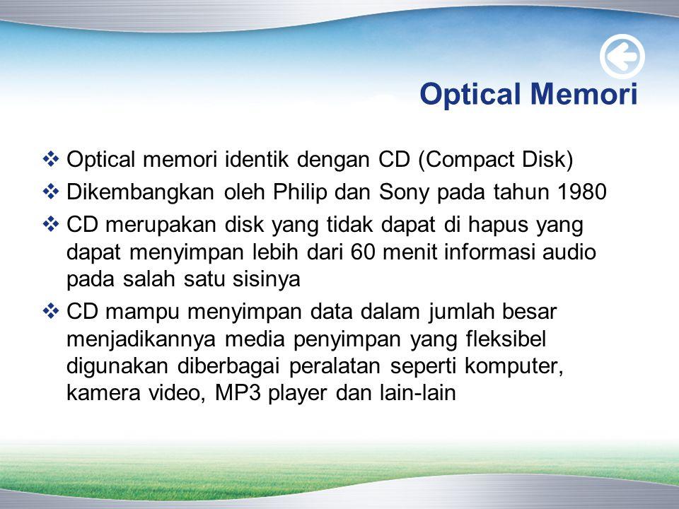 Optical Memori  Optical memori identik dengan CD (Compact Disk)  Dikembangkan oleh Philip dan Sony pada tahun 1980  CD merupakan disk yang tidak dapat di hapus yang dapat menyimpan lebih dari 60 menit informasi audio pada salah satu sisinya  CD mampu menyimpan data dalam jumlah besar menjadikannya media penyimpan yang fleksibel digunakan diberbagai peralatan seperti komputer, kamera video, MP3 player dan lain-lain