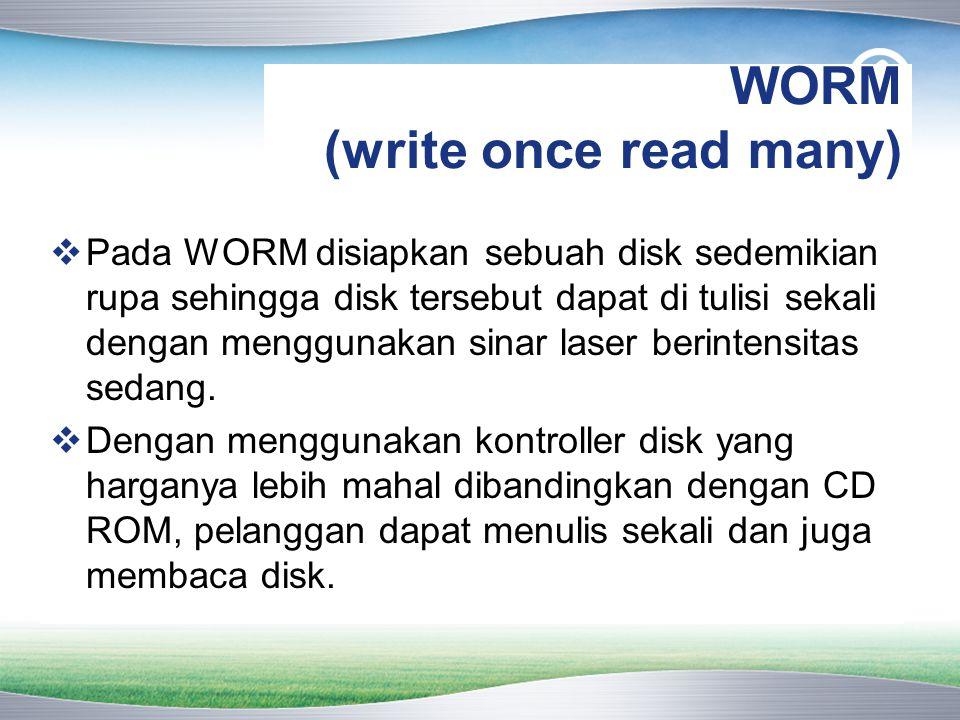 WORM (write once read many)  Pada WORM disiapkan sebuah disk sedemikian rupa sehingga disk tersebut dapat di tulisi sekali dengan menggunakan sinar laser berintensitas sedang.