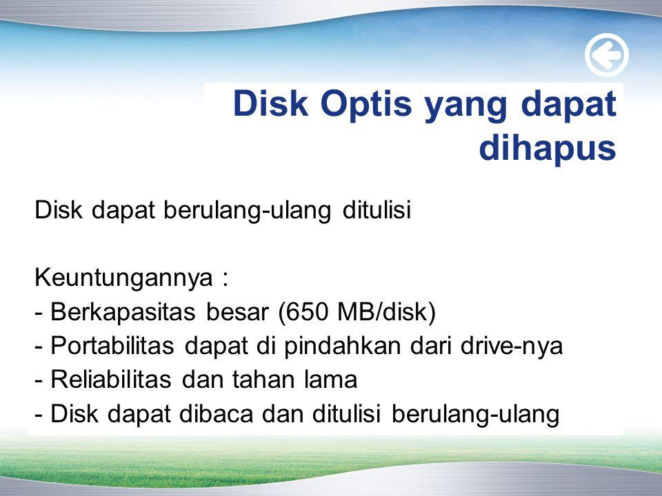 Disk Optis yang dapat dihapus Disk dapat berulang-ulang ditulisi Keuntungannya : - Berkapasitas besar (650 MB/disk) - Portabilitas dapat di pindahkan dari drive-nya - Reliabilitas dan tahan lama - Disk dapat dibaca dan ditulisi berulang-ulang