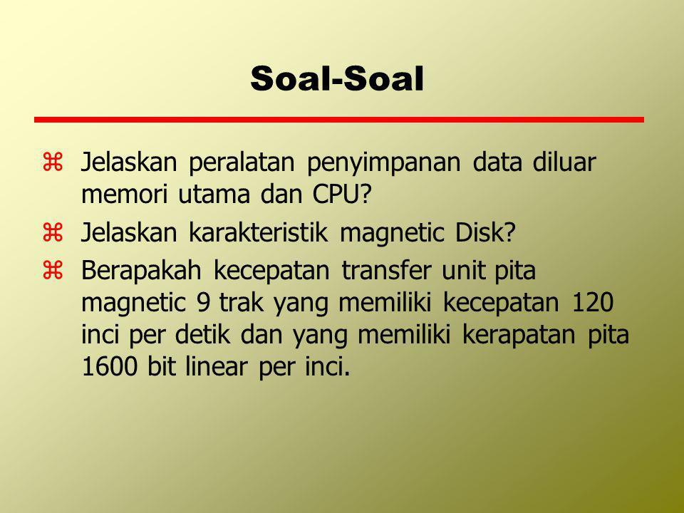 Soal-Soal zJelaskan peralatan penyimpanan data diluar memori utama dan CPU? zJelaskan karakteristik magnetic Disk? zBerapakah kecepatan transfer unit