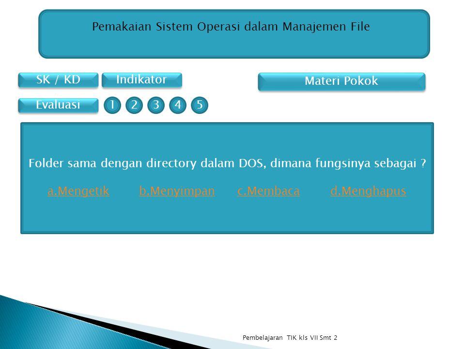 SK / KD Indikator Pemakaian Sistem Operasi dalam Manajemen File Materi Pokok Evaluasi Folder sama dengan directory dalam DOS, dimana fungsinya sebagai