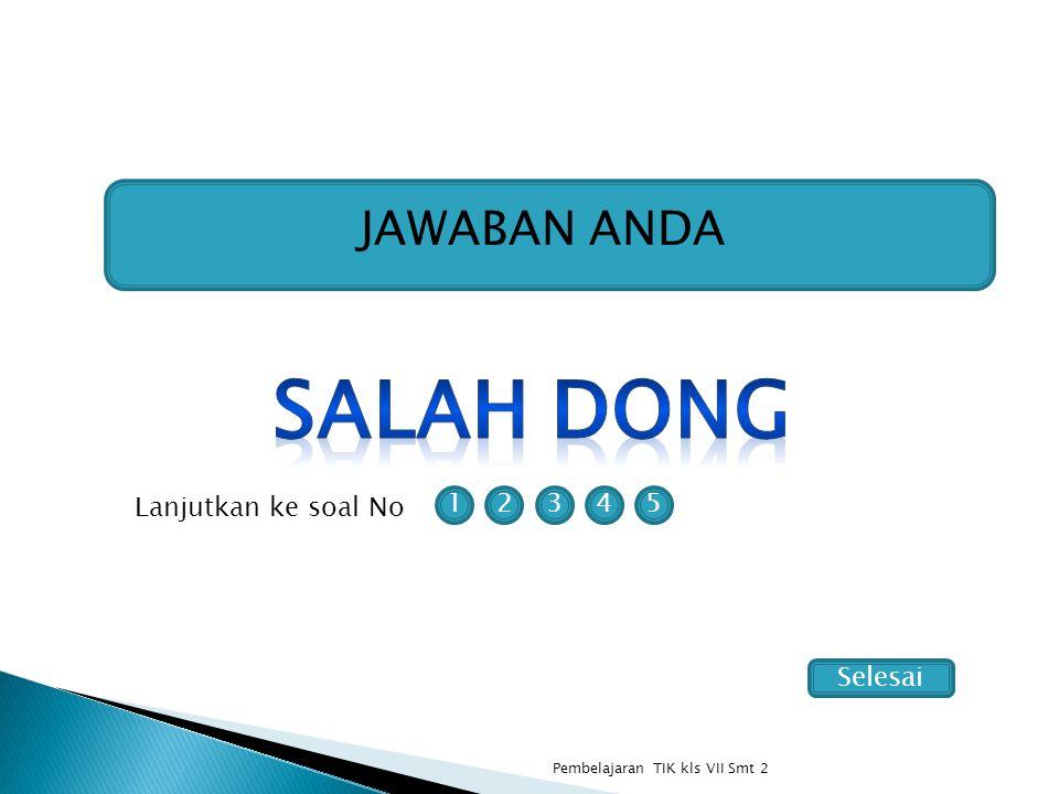 JAWABAN ANDA 12354 Lanjutkan ke soal No Pembelajaran TIK kls VII Smt 2 Selesai
