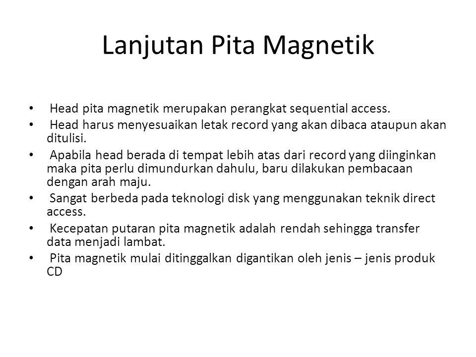 Lanjutan Pita Magnetik • Head pita magnetik merupakan perangkat sequential access. • Head harus menyesuaikan letak record yang akan dibaca ataupun aka