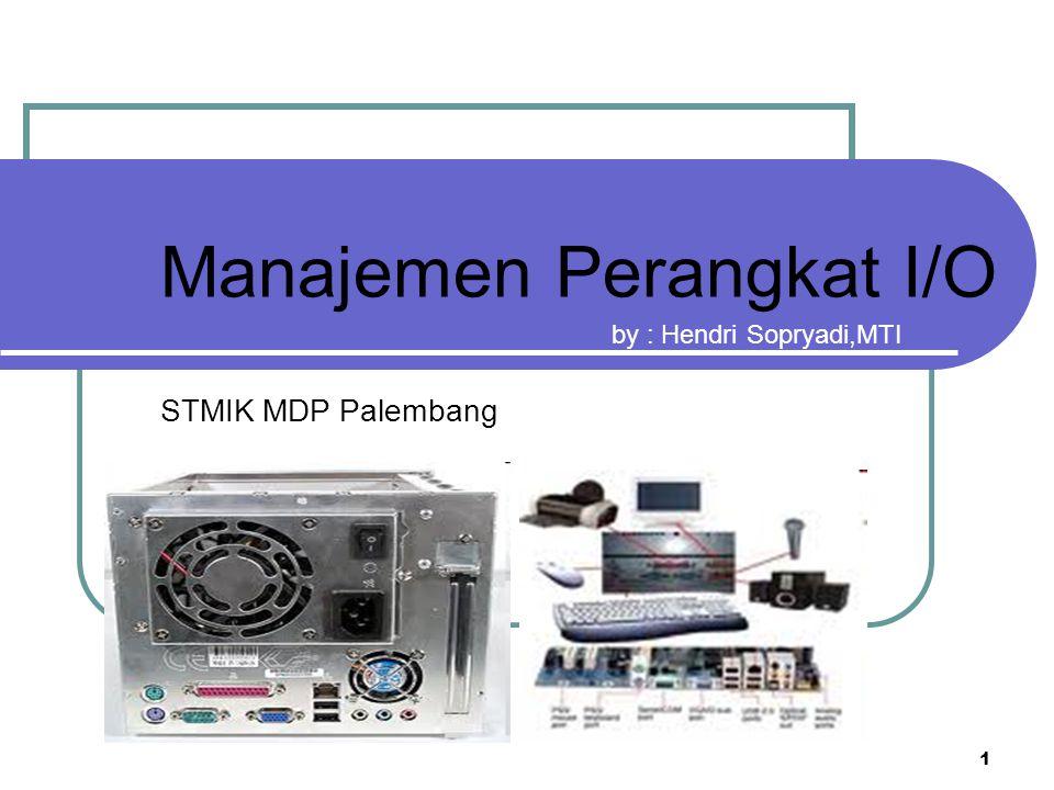1 Manajemen Perangkat I/O STMIK MDP Palembang by : Hendri Sopryadi,MTI