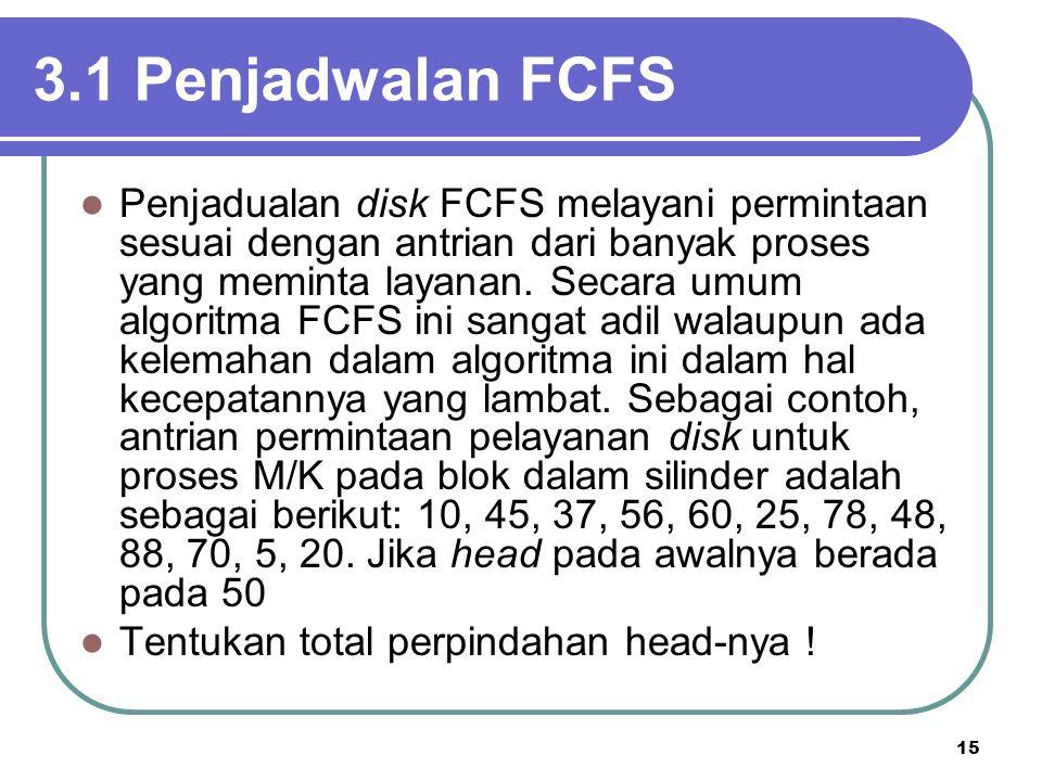 15 3.1 Penjadwalan FCFS  Penjadualan disk FCFS melayani permintaan sesuai dengan antrian dari banyak proses yang meminta layanan. Secara umum algorit