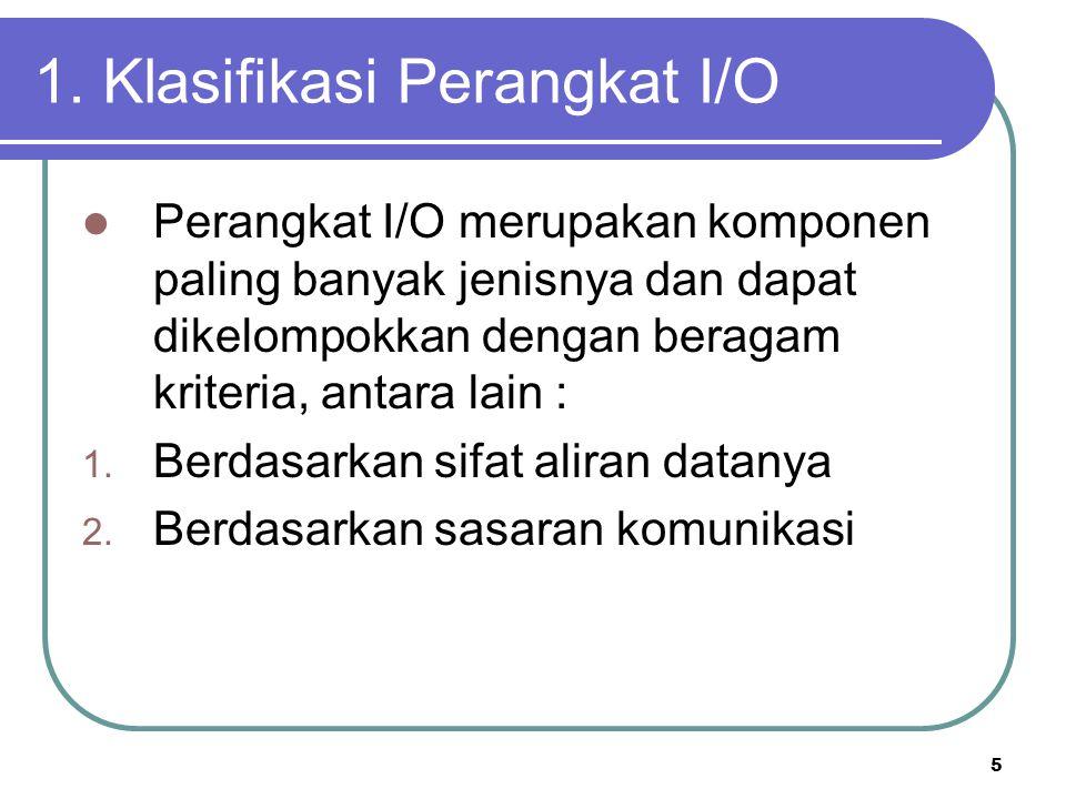 5 1. Klasifikasi Perangkat I/O  Perangkat I/O merupakan komponen paling banyak jenisnya dan dapat dikelompokkan dengan beragam kriteria, antara lain